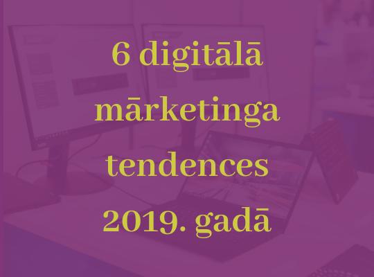 6 digitālā mārketinga tendences 2019. gadā